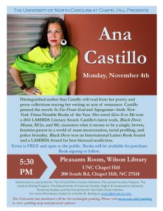 A flyer for Ana Castillo. Text reads: Distinguished author Ana Castillo will read from her poetry and prose collections tracing her writing as acts of resistance. Castillo penned the novels So Far From God and Sapogonia both New York Times Notable Books of the Year. Her novel Give It to Me won a 2014 LAMBDA Literary Award. Castillo's latest work, Black Dove: Mamá, Mi'jo, and Me , examines what it means to be a single, brown, feminist parent in a world of mass incarceration, racial profiling, and police brutality. Black Dove won an International Latino Book Award and a LAMBDA Award for best bisexual nonfiction.