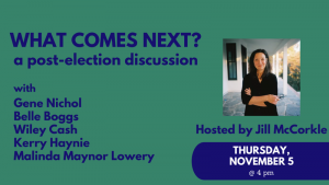What comes next? A post election discussion with Gene Nichol, Belle Boggs, Wiley Cash, Kerry Hayni, Malinda Maynor Lowery, hosted by Jill McCorkle, Thursday, November 5, at 4 pm